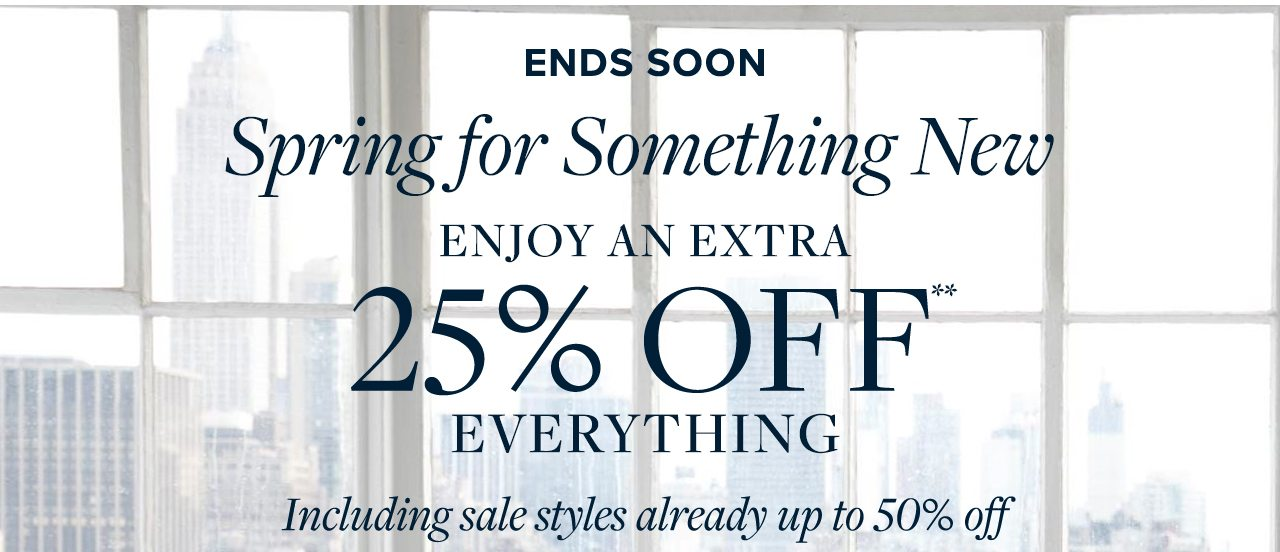Ends Soon Spring for Something New Enjoy An Extra 25% Off Everything Including sale styles already up to 50% off