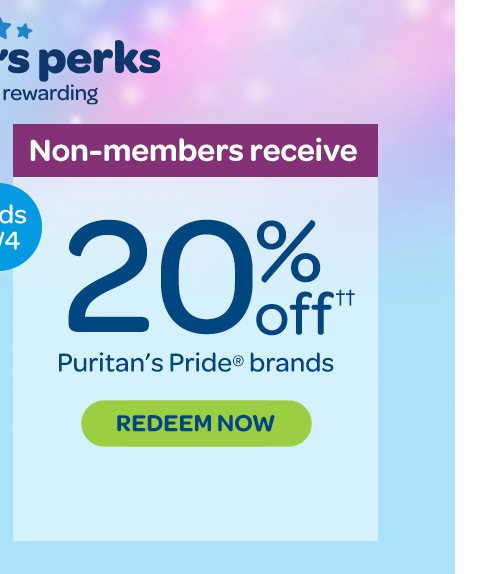 Non-members receive, 20% off†† Puritan's Pride® brands. Enroll for free. Redeem now. Ends 8/4.