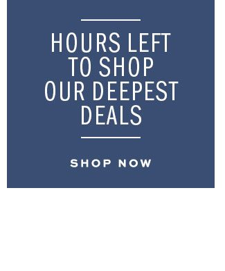 Hours Left to shop our deepest deals