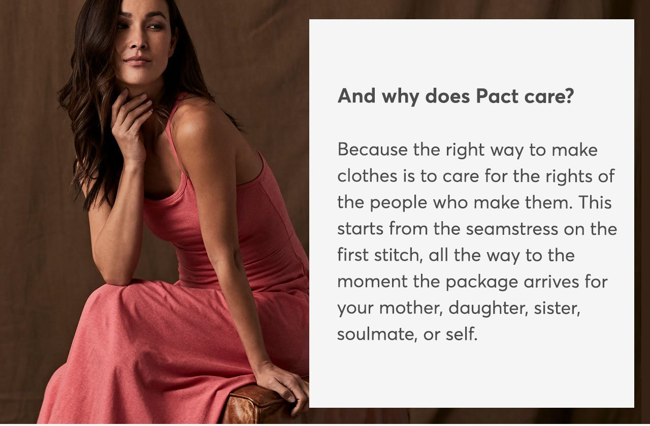 And why does Pact care? Because the right way to make clothes is to care for the rights of the people who make them. This starts from the seamstress on the first stitch, all the way to the moment the package arrives for your mother, daughter, sister, soulmate, or self.