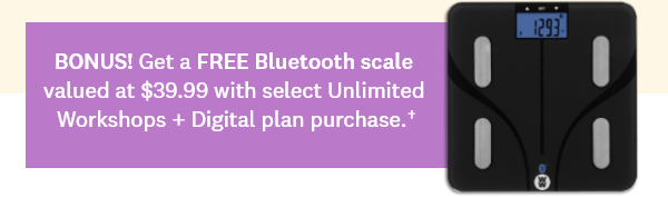 BONUS! Get a FREE Bluetooth scale valued at $39.99 with select Unlimited Workshops + Digital plan purchase.†