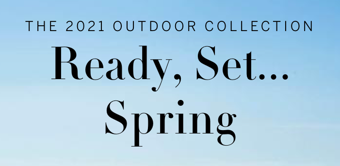 The 2021 Outdoor Collection. Ready, Set...Spring.