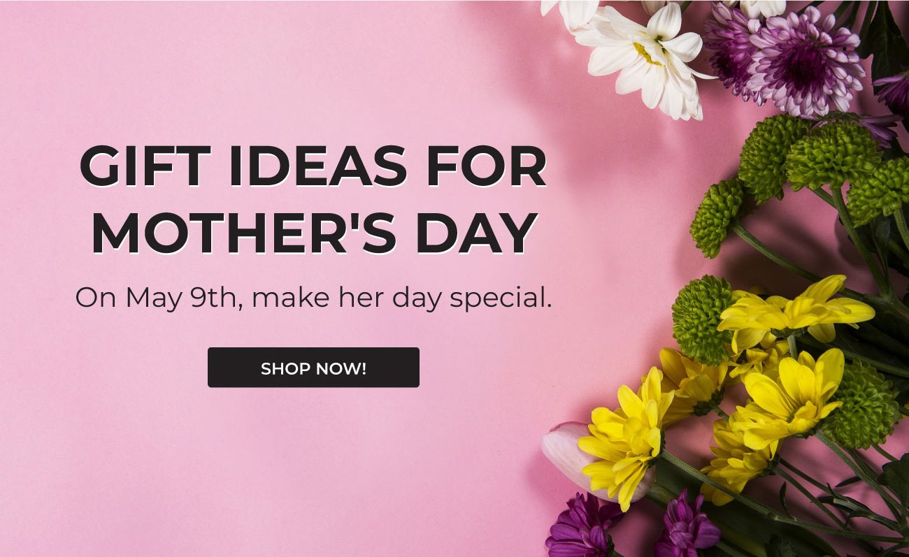 Gift Ideas for Mother's Day On May 9th, make her day special.