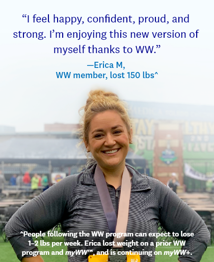 I feel happy, confident, proud, and strong. I'm enjoying this new version of myself thanks to WW.   —Erica M, WW member, lost 150 lbs^   ^People following the WW program can expect to lose 1–2 lbs per week. Erica lost weight on a prior WW program and myWW™, and is continuing on myWW+.