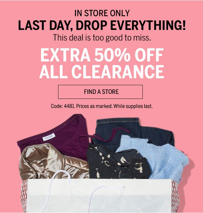 In-Store Only Last Day, Drop Everything! This deal is too good to miss. Extra 50% Off All Clearance. Find A Store. Code:4481. Prices as marked. While supplies last.