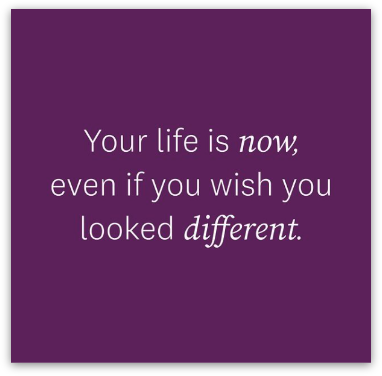 Your life is now, even if you wish you looked different.