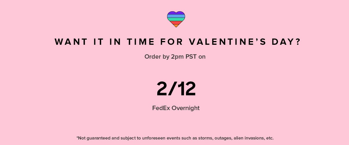 WANT IT IN TIME FOR VALENTINE'S DAY? FedEx Overnight Order by 2PM PST on *Not guaranteed and subject to unforeseen events such as storms, outages, and other holiday craziness.
