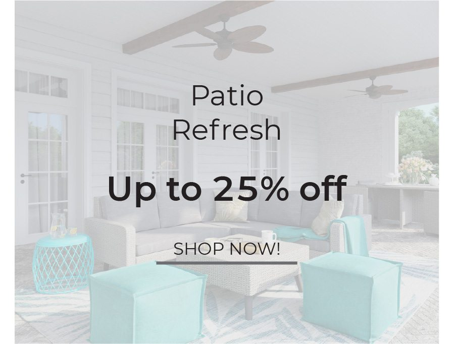 Patio Refresh | Up to 25% Off | Shop Now