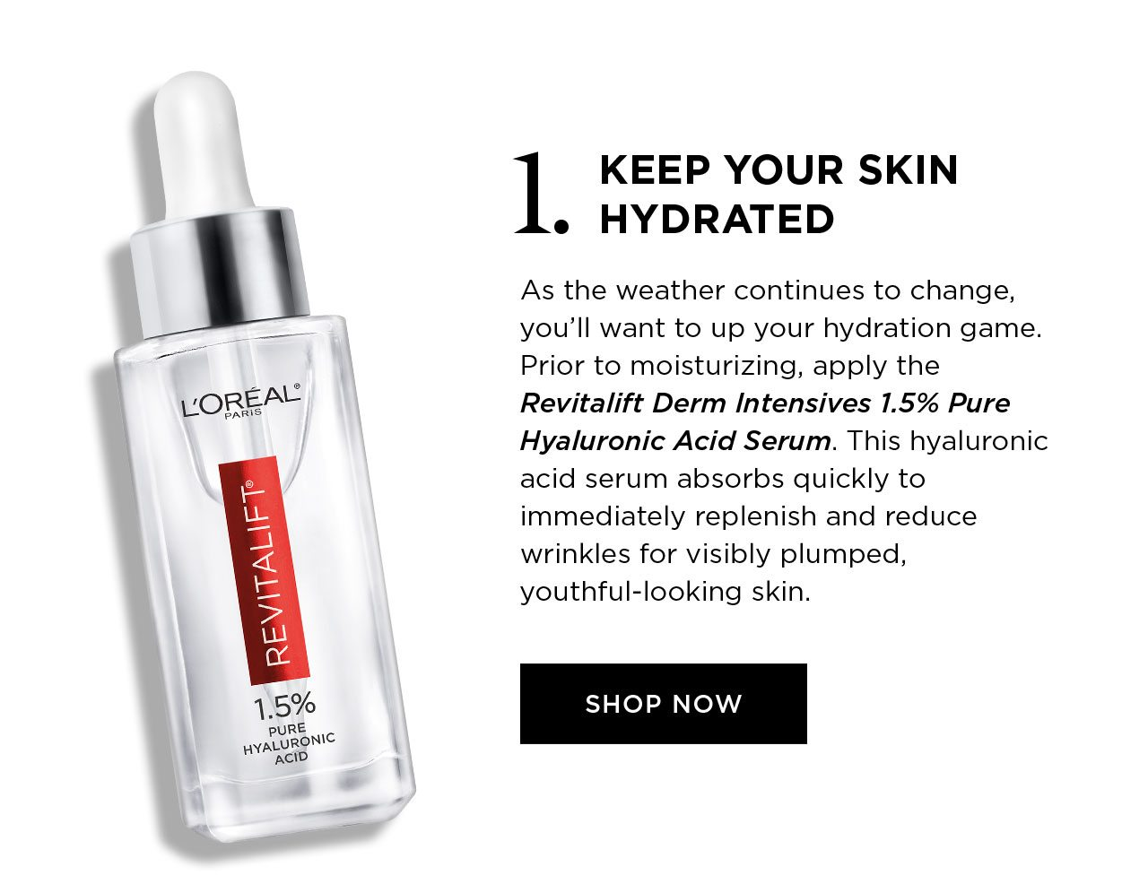 1. KEEP YOUR SKIN HYDRATED - As the weather continues to change, you'll want to up your hydration game. Prior to moisturizing, apply the Revitalift Derm Intensives 1.5 Percent Pure Hyaluronic Acid Serum. This hyaluronic acid serum absorbs quickly to immediately replenish and reduce wrinkles for visibly plumped, youthful-looking skin. - SHOP NOW