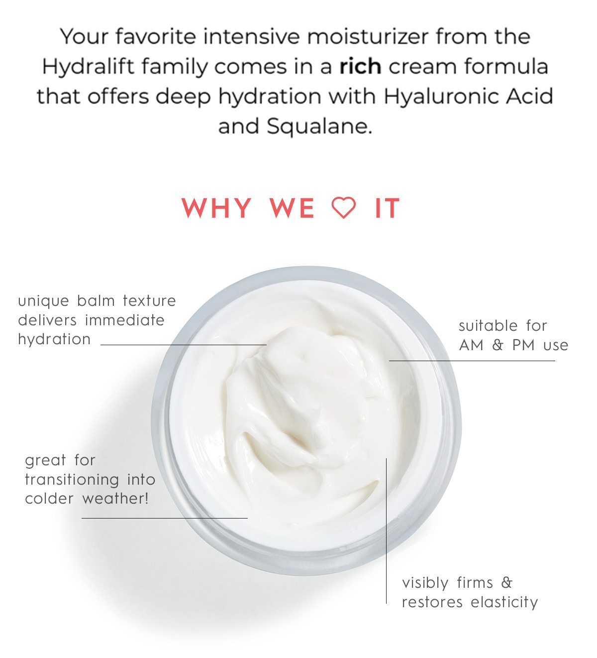 Your favorite intensive moisturizer from the Hydralift family comes in a rich cream formula that offers deep hydration with Hyaluronic Acid and Squalane.
