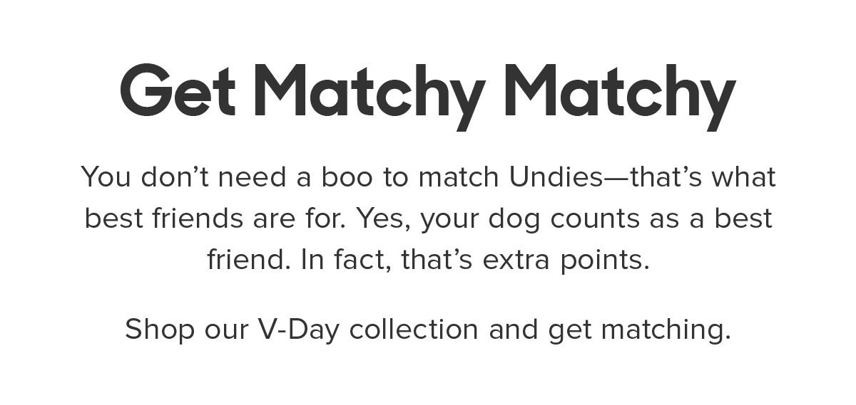 You don't need a boo to match Undies—that's what best friends are for. Yes, your dog counts as a best friend. In fact, that's extra points. Shop our V-Day collection and get matching.