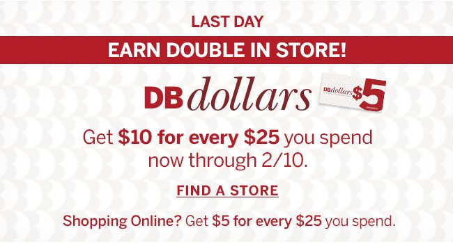 LAST DAY. EARN DOUBLE IN STORE! Get $10 for every $25 you spend now through 2/10. Shoping Online? Get $5 for every $25 you spend.