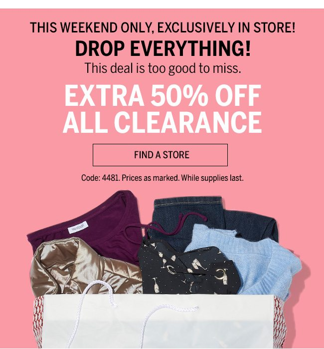 THIS WEEKEND ONLY, EXCLUSIVELY IN STORE! DROP EVERYTHING! This deal is too good to miss. Extra 50% off all clearance. FIND A STORE. Code:4481. Prices as marked. While supplies last.