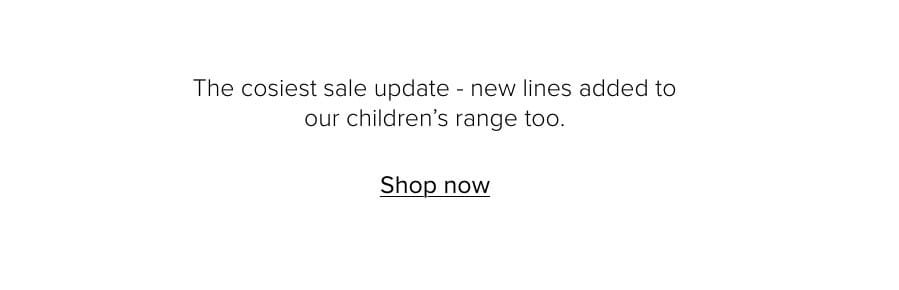 The cosiest sale update – new lines added to our children's range too. Shop now