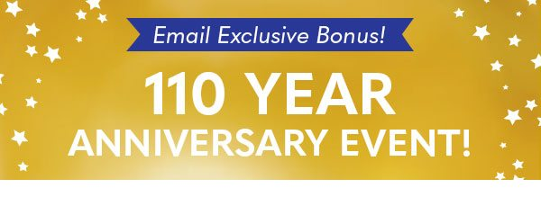 Email Exclusive Bonus - 110 Year Anniversary Event!