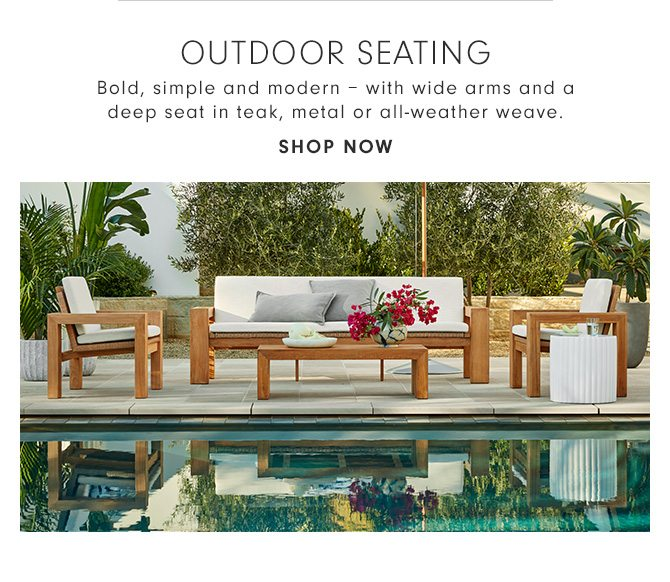 OUTDOOR SEATING - Bold, simple and modern – with wide arms and a deep seat in teak, metal or all-weather weave. - SHOP NOW