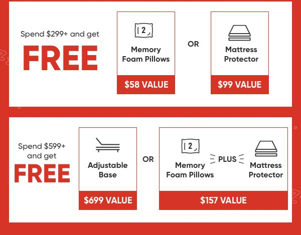 Spend $299+ and get FREE memory foam pillows OR a mattress protector. Spend $599+ and get a free adjustable base OR 2 memory foam pillows plus a mattress protector.