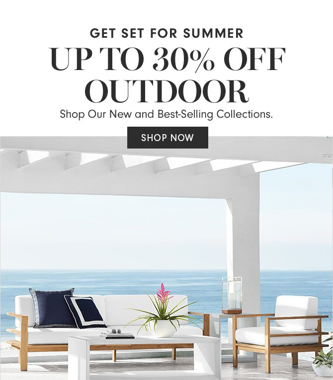 GET SET FOR SUMMER UP TO 30% OFF OUTDOOR - Shop Our New and Best-Selling Collections.