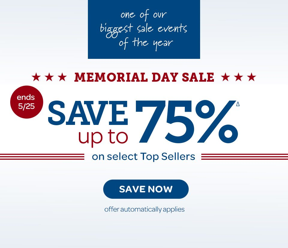 Ends 5/25. One of our biggest sale events of the year. Memorial Day Sale: Save up to 75%Δ on select top sellers. Save now. Offer automatically applies.