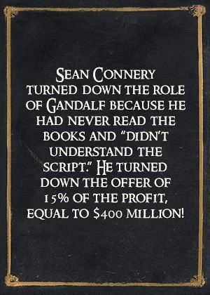 Sean Connery turned down the role of Gandalf because he had never read the books and didn't understand the script. He turned down the offer of 15% of the profit, equal to $400 million!