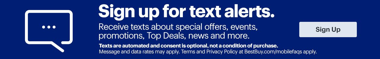 Sign up for text alerts. Receive texts about special offers, events, promotions, Top Deals, news and more. Sign up. Texts are automated and consent is optional, not a condition of purchase. Message and data rates may apply. Terms and Privacy Policy at BestBuy.com/mobilefaqs apply.