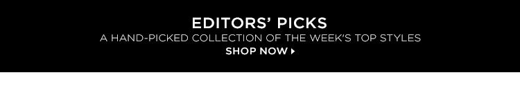 EDITORS' PICKS: A HAND-PICKED COLLECTION OF THE WEEK'S TOP STYLES. SHOP NOW