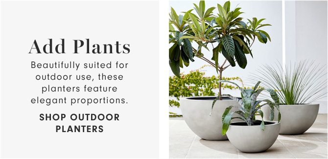 Add Plants - Beautifully suited for outdoor use, these planters feature elegant proportions. - SHOP OUTDOOR PLANTERS