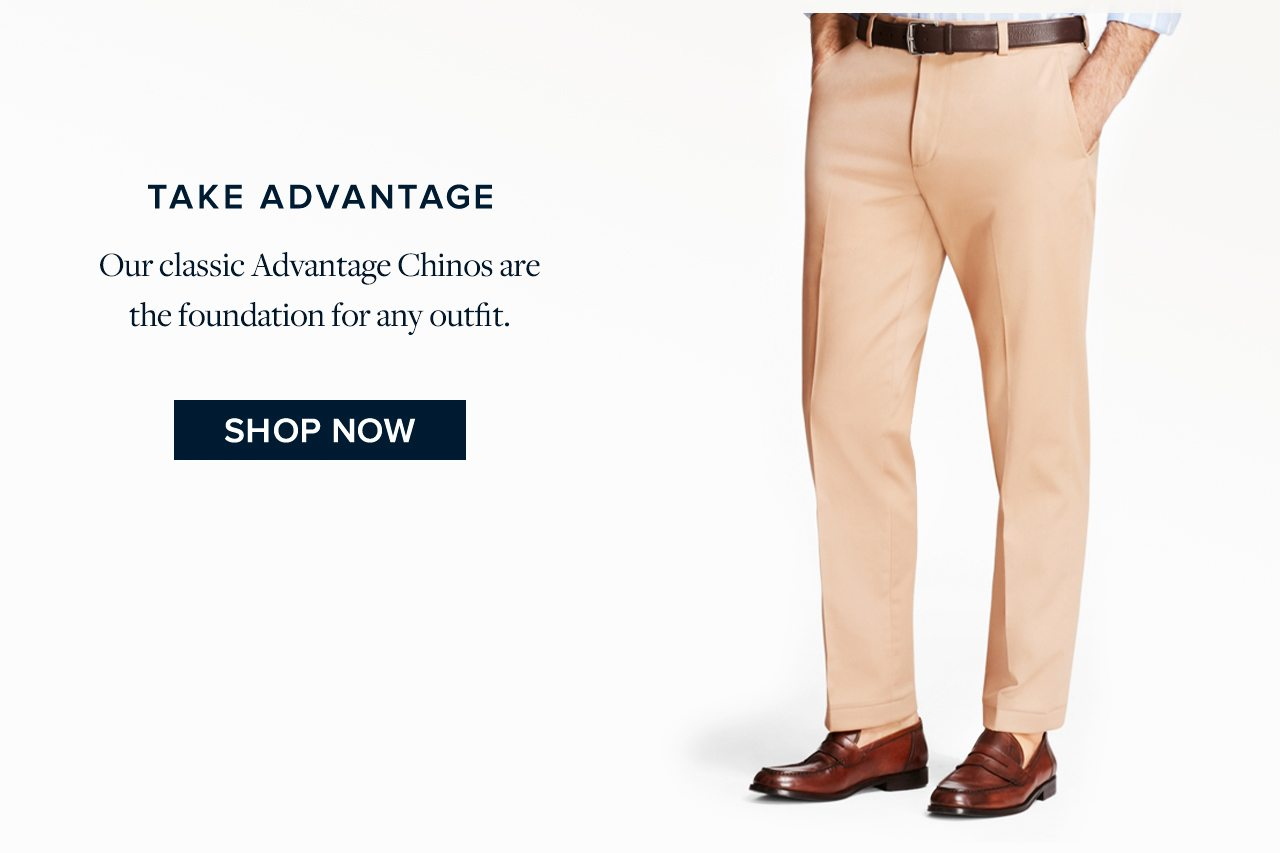 Take Advantage Our classic Advantage Chinos are the foundation for any outfit. Shop Now