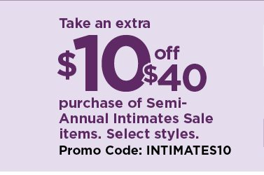 take an extra $10 off your $40 purchase of items from the semi-annual intimates sale when you use promo code INTIMATES10 at checkout. select styles. promotion runs august 2 through august 11. see details and exclusions below. shop now.