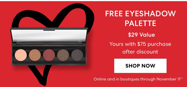 Free Eyeshadow Palette - $29 Value - Yours with $75 purchase after discount - Shop Now - Online and in boutiques through November 11**