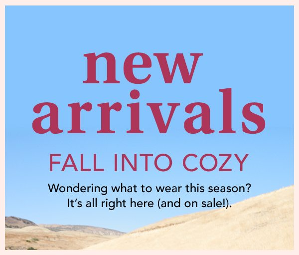 New arrivals: fall into cozy. Wondering what to wear this season? It's all right here (and on sale!).