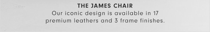 THE JAMES CHAIR - Our iconic design is available in 17 premium leathers and 3 frame finishes.