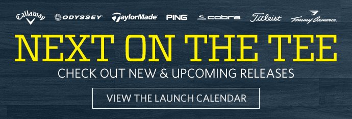 NEXT ON THE TEE | CHECK OUT NEW & UPCOMING RELEASES | VIEW THE LAUNCH CALENDAR