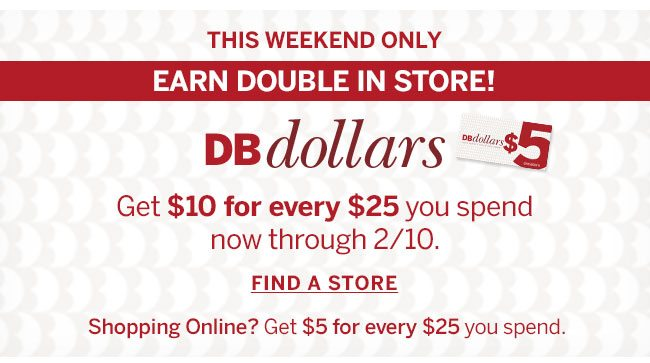 The Weekend Only. Earn Double In Store! DBdollars. Get $10 for every $25 you spend now through 2/10. Find A Store. Shopping Online? Get $5 for every $25 you spend.