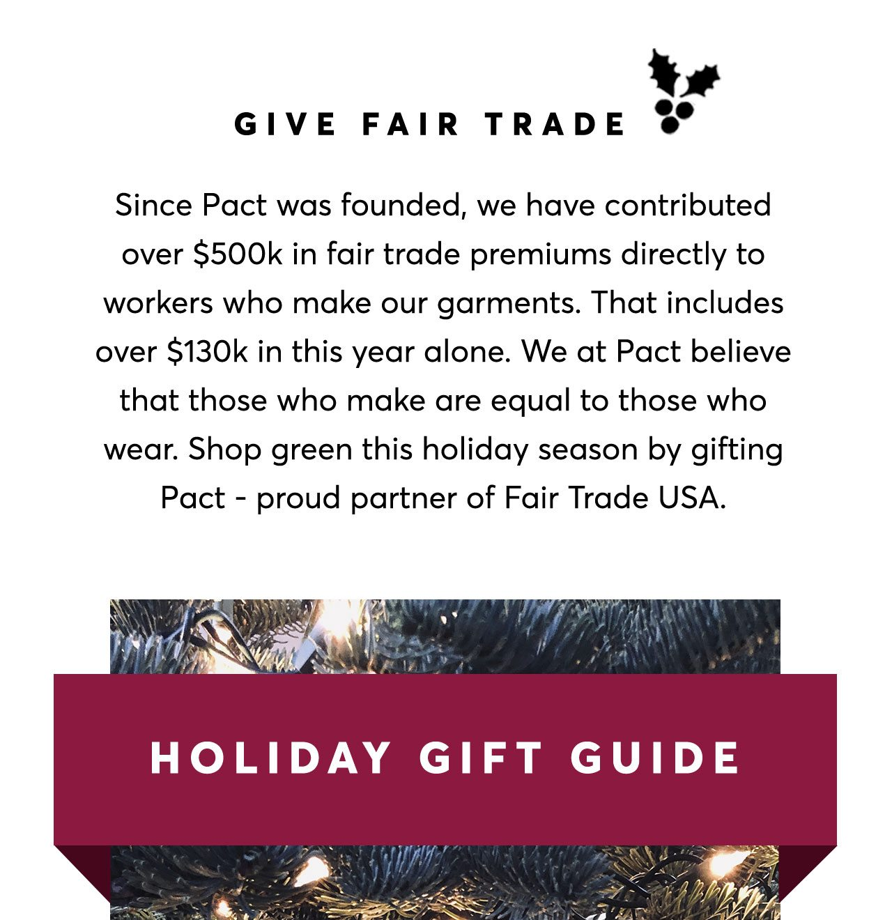 Give Fair Trade: Since Pact was founded, we have contributed over $500k in fair trade premiums directly to workers that make our garments. Shop green this hoiday season by gifting Pact—proud partner of Fair Trade USA.