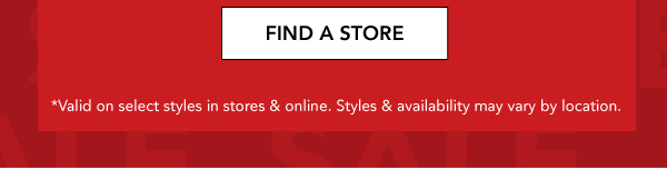 FIND A STORE. *Valid on select styles in stores & online. Styles & availability may vary by location.