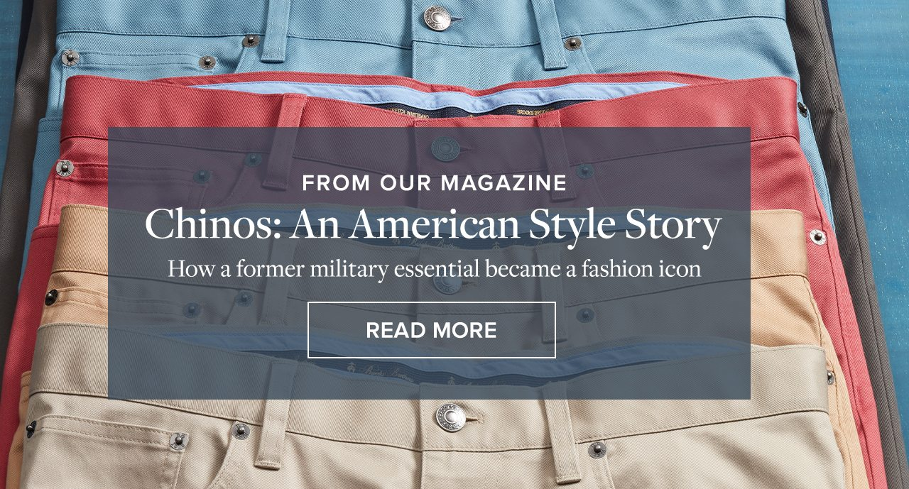 FROM OUR MAGAZINE Chinos: An American Style Story - How a former military essential became a fashion icon READ MORE
