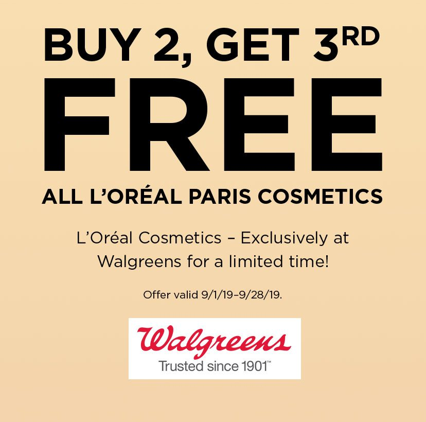 BUY 2, GET 3RD - FREE - ALL L'ORÉAL PARIS COSMETICS - L'Oréal Cosmetics – Exclusively at Walgreens for a limited time! - Offer valid 9/1/19–9/28/19. - Walgreens - Trusted since 1901™