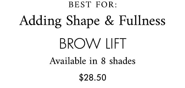 BEST FOR: Adding Shape & Fullness brow lift Available in 8 shades $28.50