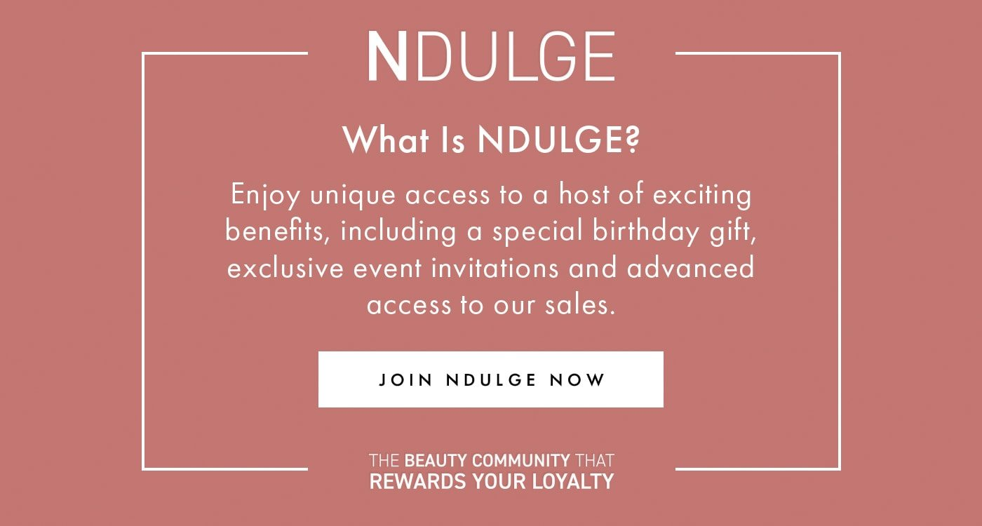 NDULGE What is NDULGE? Enjoy unique access to a host of exciting benefits, including a special birthday gift, exclusive event invitations and advanced access to our sales. JOIN NDULGE NOW THE BEAUTY COMMUNITY THAT REWARDS YOUR LOYALTY