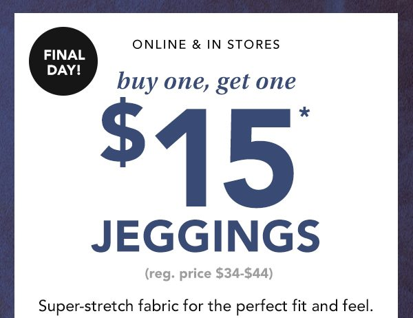 Final day! Online and in stores. Buy one, get one $15* jeggings. (Reg. price $34-$44.) Super-stretch fabric for the perfect fit and feel.