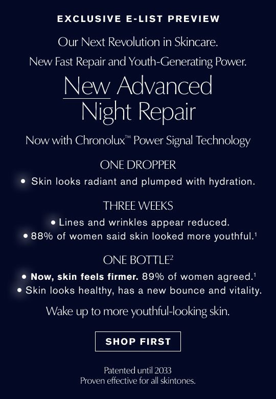 EXCLUSIVE E-LIST PREVIEW | Our Next Revolution in Skincare. | New Fast Repair and Youth-Generating Power. | New Advanced Night Repair | Now with Chronolux Power Signal Technology | ONE DROPPER Skin looks radiant and plumped with hydration. | THREE WEEKS Lines and wrinkles appear reduced. 88% of women said skin looked more youthful. | ONE BOTTLE Now, skin feels firmer. 89% of women agreed. Skin looks healthy, has a new bounce and vitality. | Wake up more youthful-looking skin. | SHOP FIRST | Patented until 2033 | Proven effective for all skintones