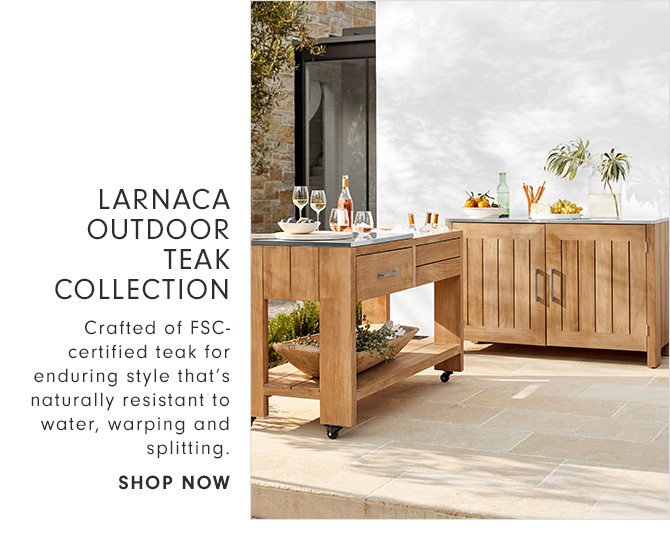 LARNACA OUTDOOR TEAK COLLECTION - Crafted of FSC-certified teak for enduring style that's naturally resistant to water, warping and splitting. - SHOP NOW