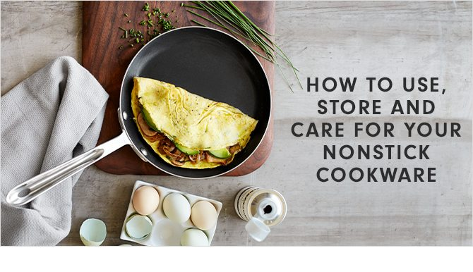 HOW TO USE, STORE AND CARE FOR YOUR NONSTICK COOKWARE
