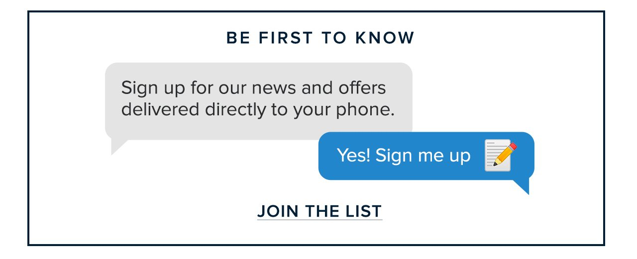 Be First To Know Sign up for our news and offers delivered directly to your phone. Yes! Sign me up. Join The List
