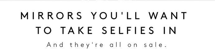 MIRRORS YOU'LL WANT TO TAKE SELFIES IN