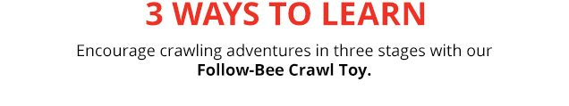 3 ways to learn | Encourage crawling adventures in three stages with our Follow-Bee Crawl Toy.