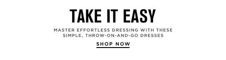 Take It Easy. Master effortless dressing with these simple, throw-on-and-go dresses. Shop Now.