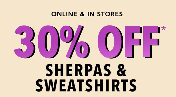Online & In Stores: 30% off* sherpas and sweatshirts