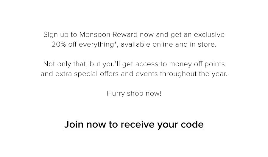 Sign up to Monsoon Reward now and get an exclusive 20% off everything*, available online and in store. Not only that, but you'll get access to money off points and extra special offers and events throughout the year. Hurry shop now